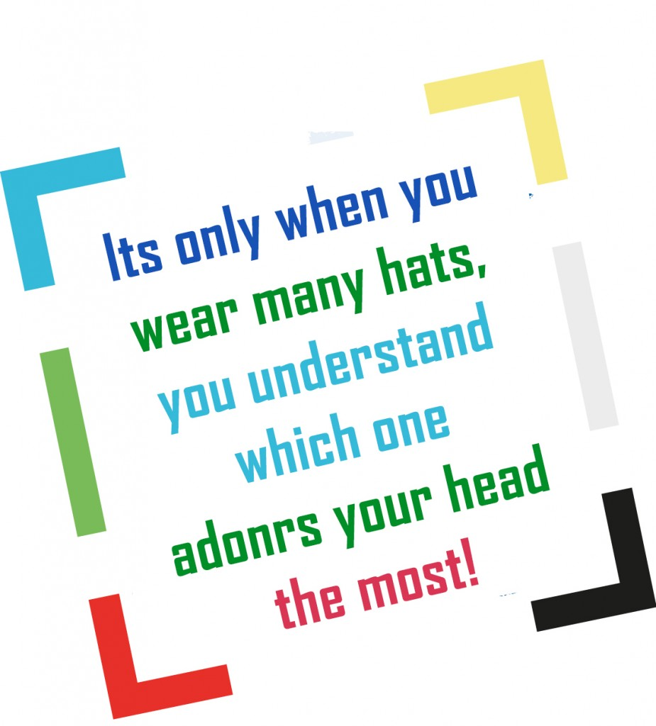 It's only when you wear many hats, you understand which one adorns your head the most!