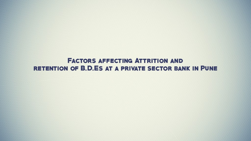 Factors affecting Attrition and retention of B.D.Es at a private sector bank in Pune