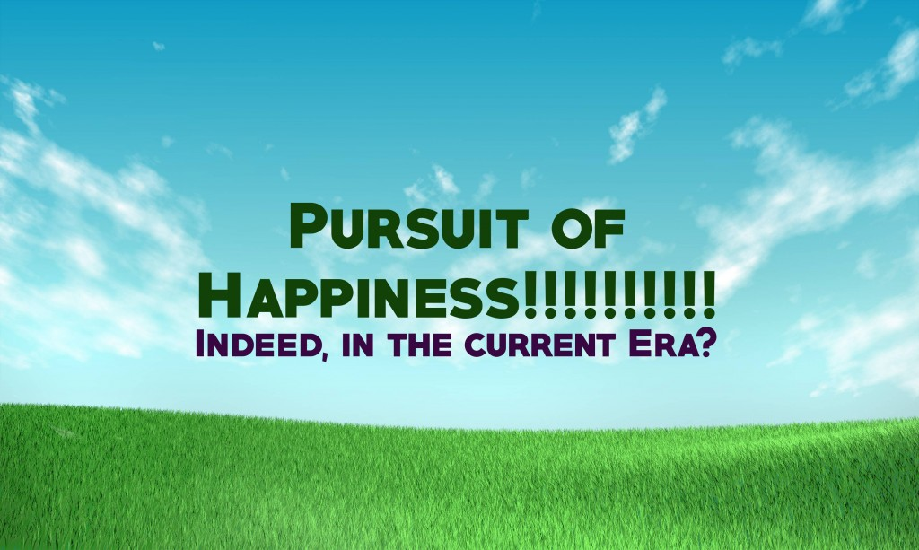 Pursuit of Happiness!!!!!!!!!!  Indeed, in the current Era?
