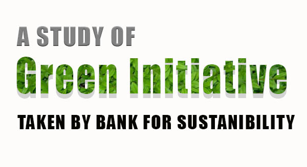 A STUDY OF GREEN INITIATIVE TAKEN BY BANK FOR SUSTANIBILITY