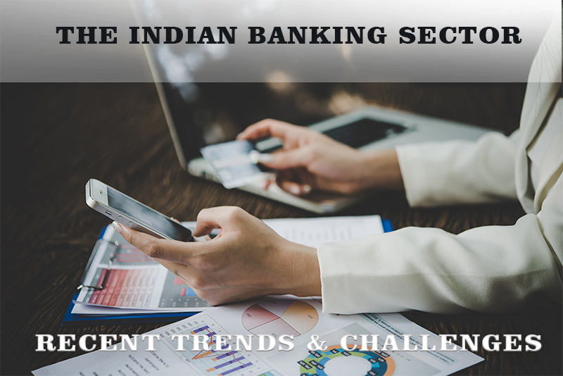 THE INDIAN BANKING SECTOR – RECENT TRENDS & CHALLENGES