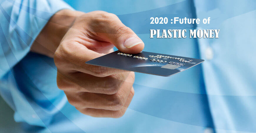 2020 :Future of Plastic Money (Credit /Debit cards)