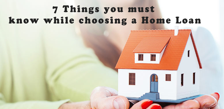 7 Things you must know while choosing a Home Loan